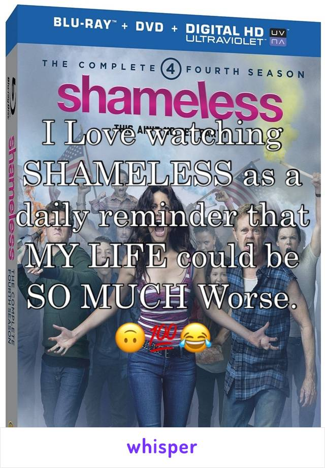 I Love watching SHAMELESS as a daily reminder that MY LIFE could be SO MUCH Worse. 🙃💯😂