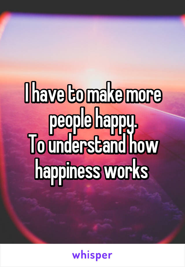 I have to make more people happy. To understand how happiness works