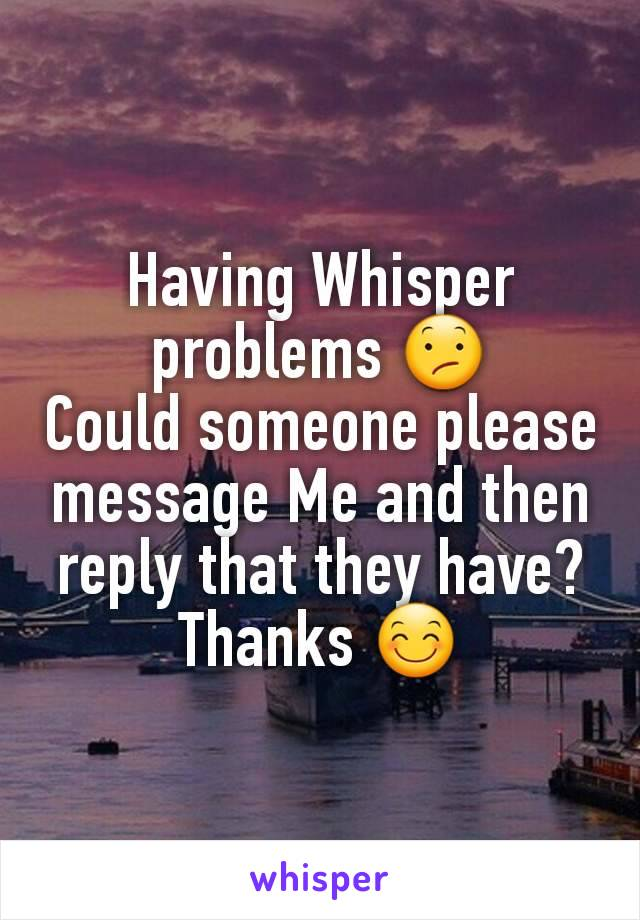 Having Whisper problems 😕 Could someone please message Me and then reply that they have? Thanks 😊