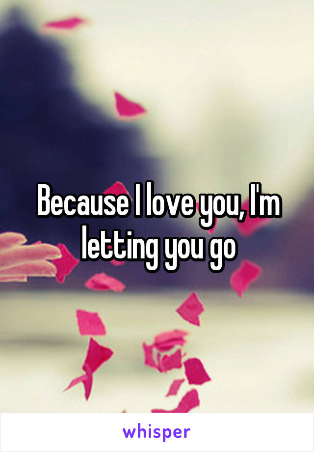 Because I love you, I'm letting you go