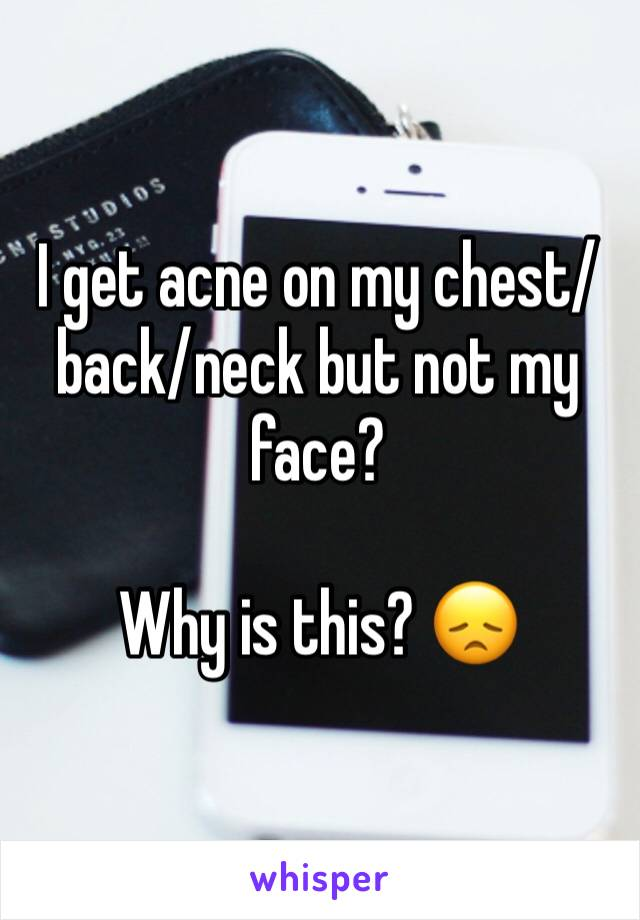 I get acne on my chest/back/neck but not my face?   Why is this? 😞