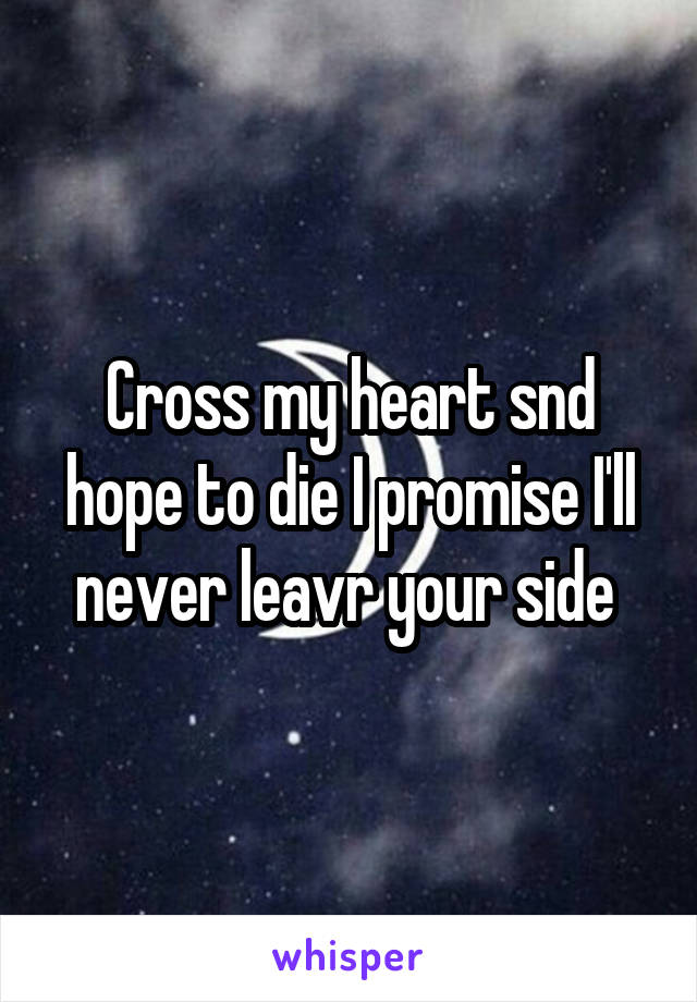 Cross my heart snd hope to die I promise I'll never leavr your side