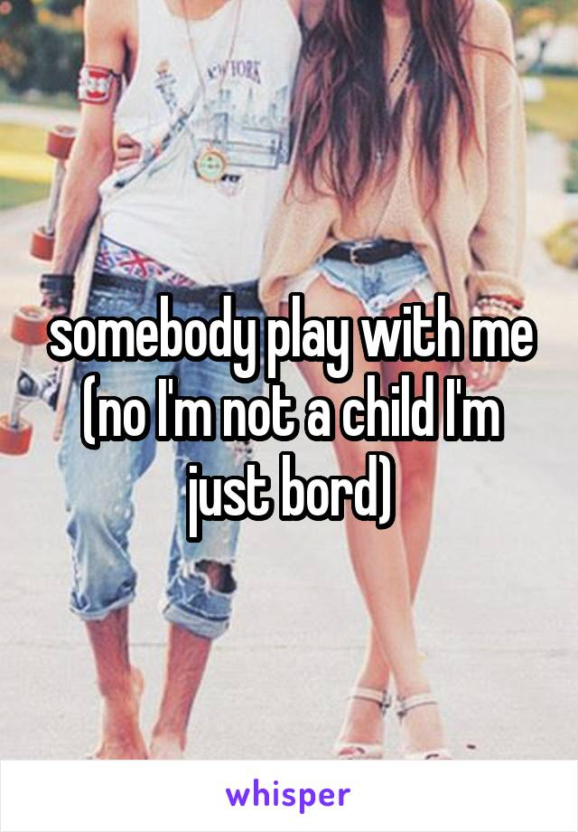 somebody play with me (no I'm not a child I'm just bord)