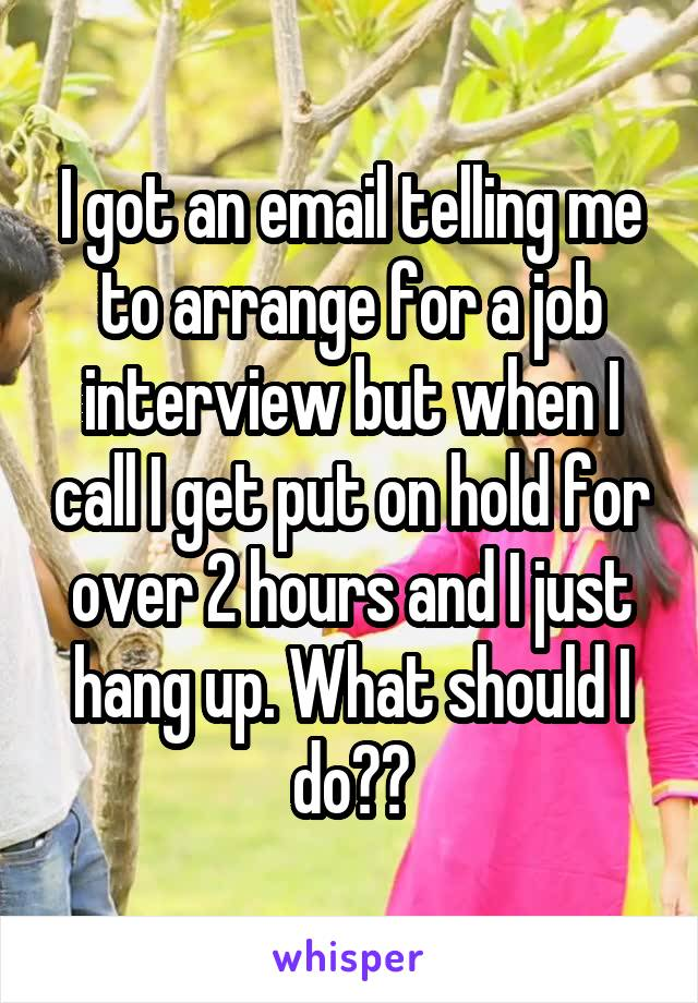I got an email telling me to arrange for a job interview but when I call I get put on hold for over 2 hours and I just hang up. What should I do??