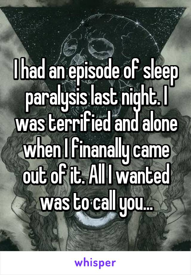 I had an episode of sleep paralysis last night. I was terrified and alone when I finanally came out of it. All I wanted was to call you...