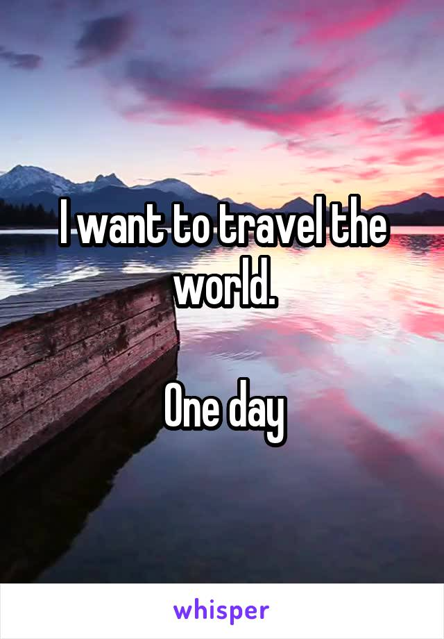 I want to travel the world.  One day