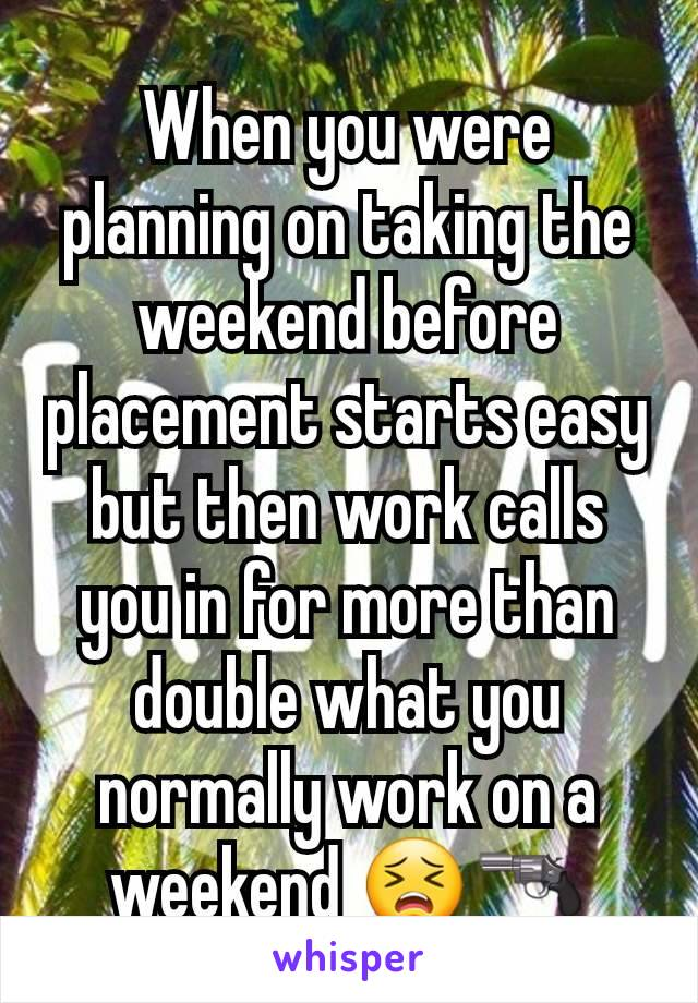 When you were planning on taking the weekend before placement starts easy but then work calls you in for more than double what you normally work on a weekend 😣🔫