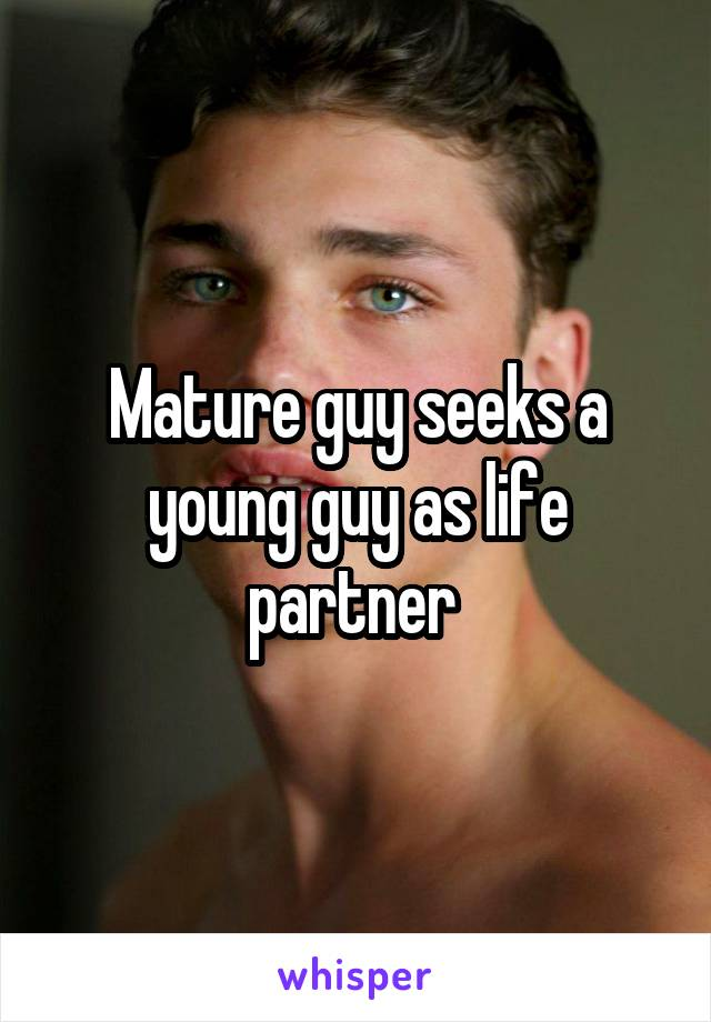 Mature guy seeks a young guy as life partner