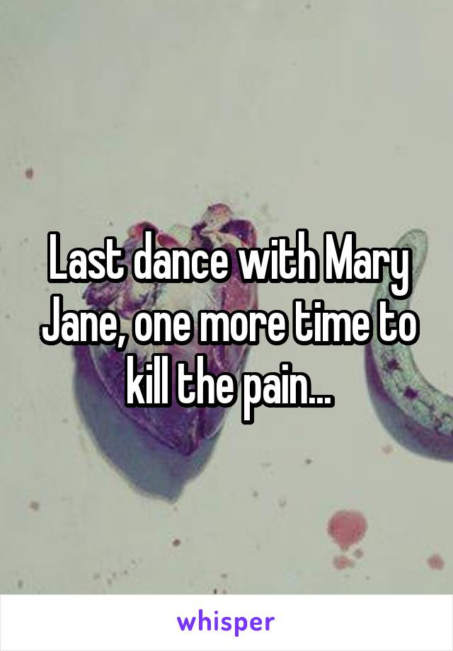 Last dance with Mary Jane, one more time to kill the pain...