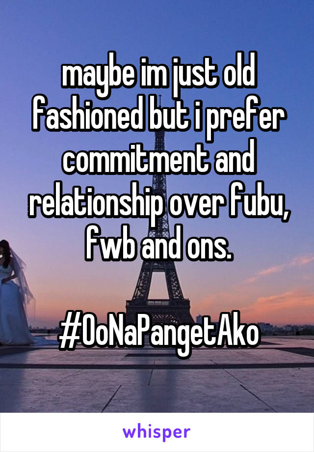 maybe im just old fashioned but i prefer commitment and relationship over fubu, fwb and ons.  #OoNaPangetAko