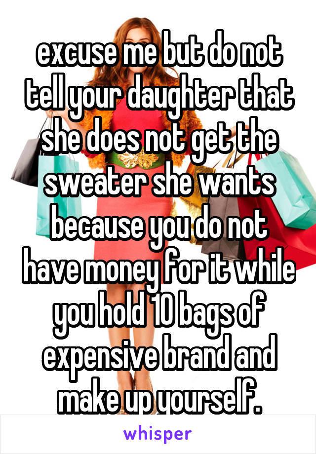 excuse me but do not tell your daughter that she does not get the sweater she wants because you do not have money for it while you hold 10 bags of expensive brand and make up yourself.