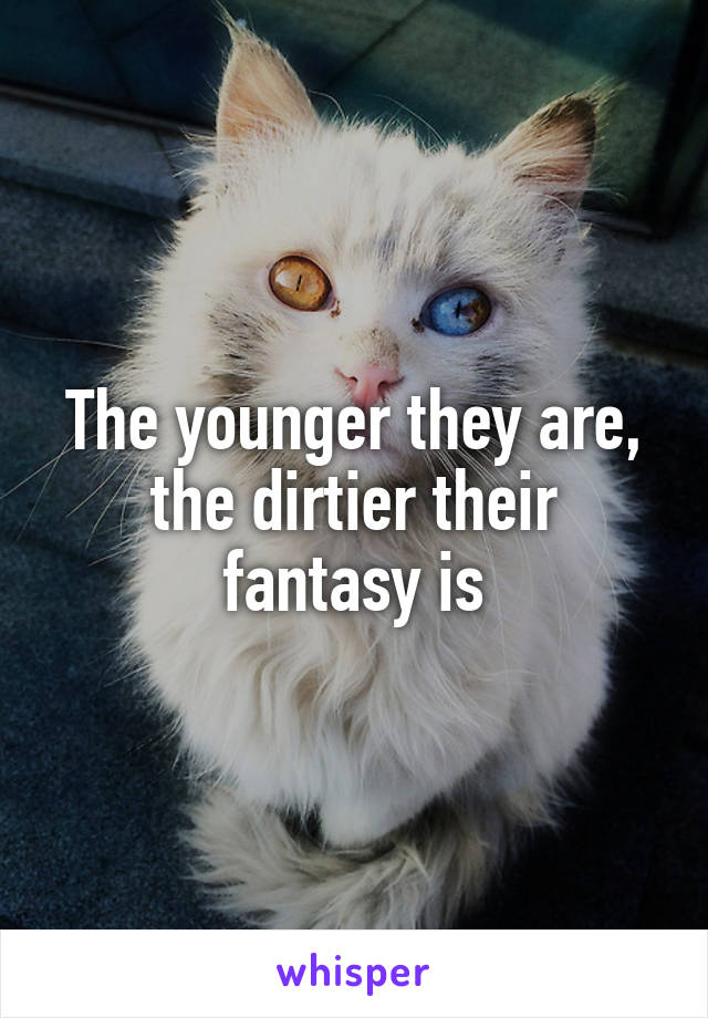 The younger they are, the dirtier their fantasy is
