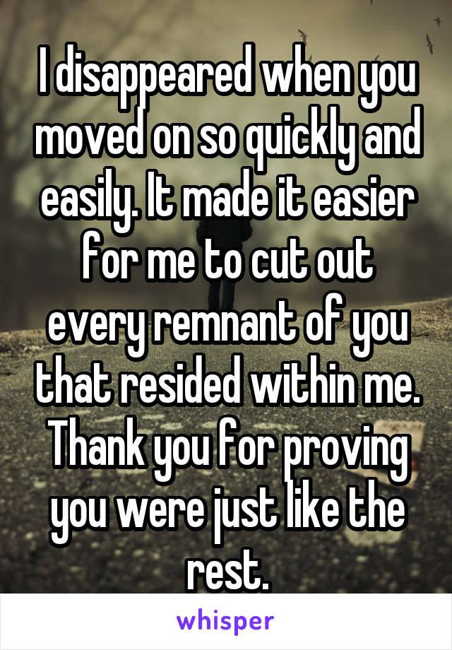 I disappeared when you moved on so quickly and easily. It made it easier for me to cut out every remnant of you that resided within me. Thank you for proving you were just like the rest.