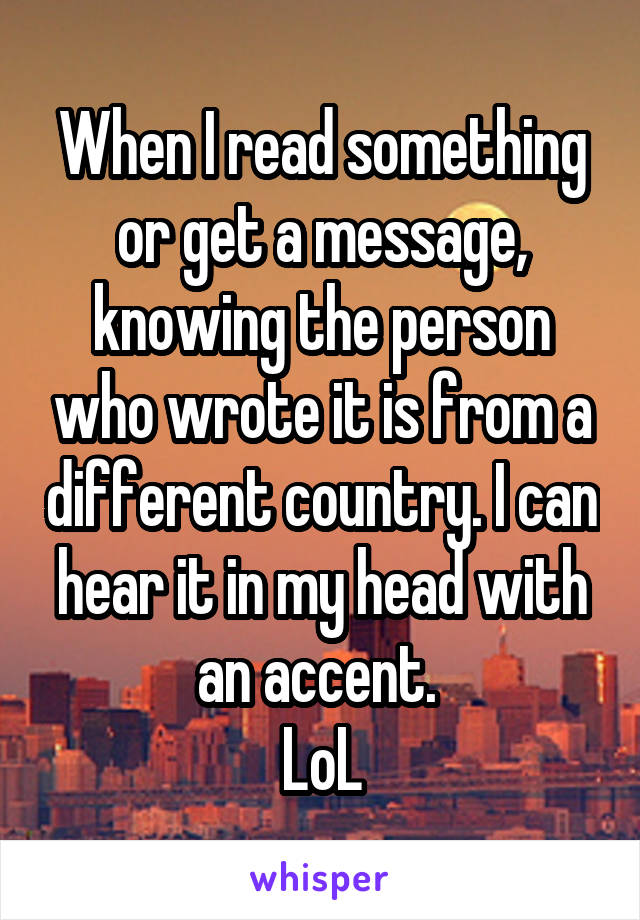 When I read something or get a message, knowing the person who wrote it is from a different country. I can hear it in my head with an accent.  LoL