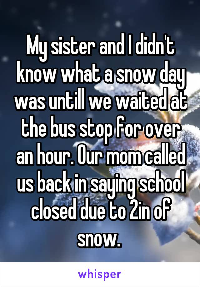 My sister and I didn't know what a snow day was untill we waited at the bus stop for over an hour. Our mom called us back in saying school closed due to 2in of snow.