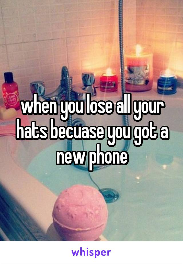 when you lose all your hats becuase you got a new phone
