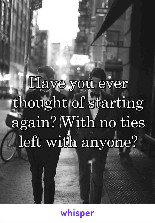 Have you ever thought of starting again? With no ties left with anyone?