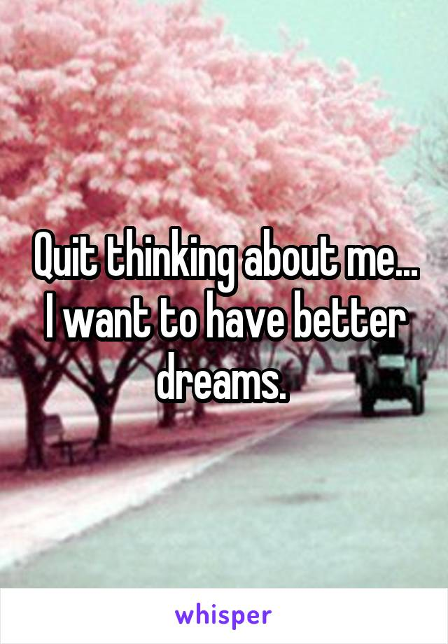 Quit thinking about me... I want to have better dreams.
