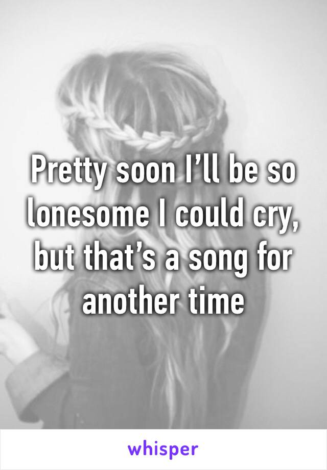 Pretty soon I'll be so lonesome I could cry, but that's a song for another time