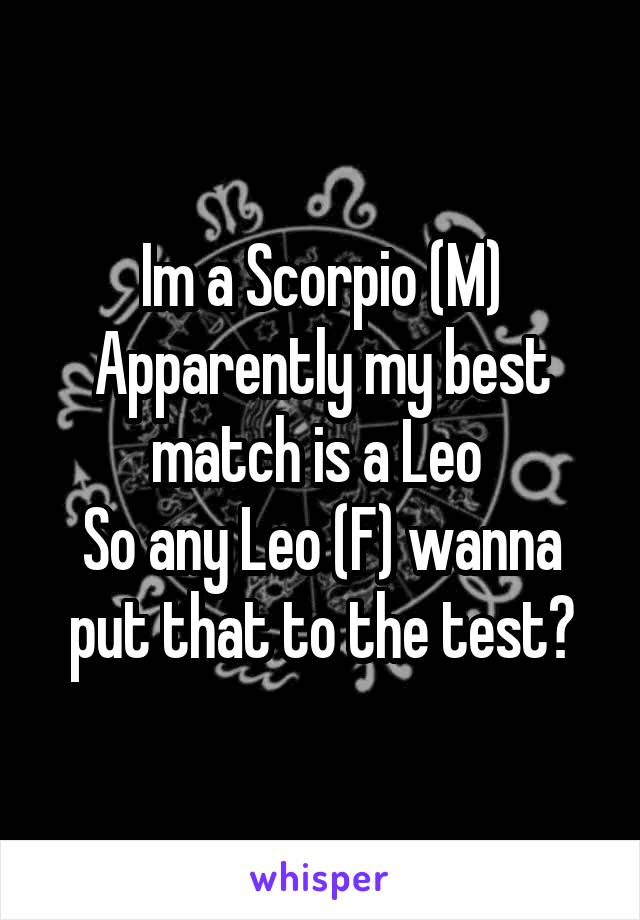 Im a Scorpio (M) Apparently my best match is a Leo  So any Leo (F) wanna put that to the test?