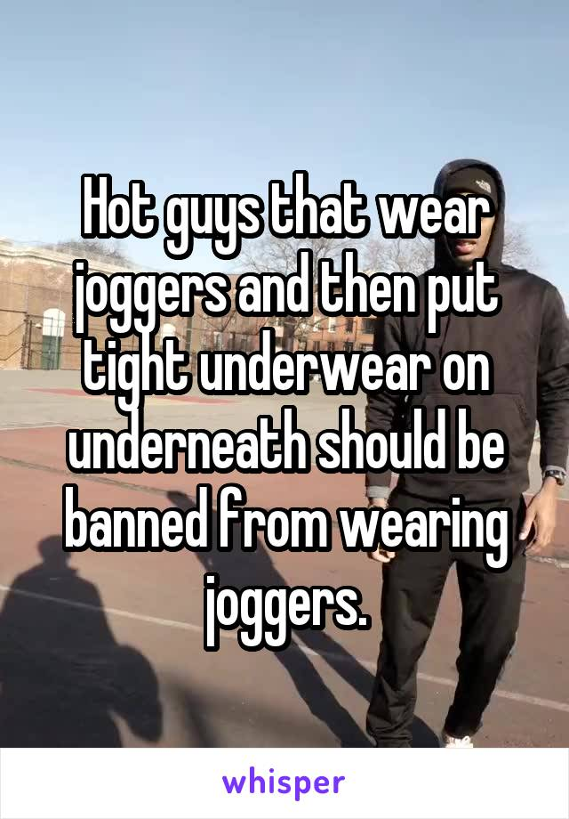 Hot guys that wear joggers and then put tight underwear on underneath should be banned from wearing joggers.