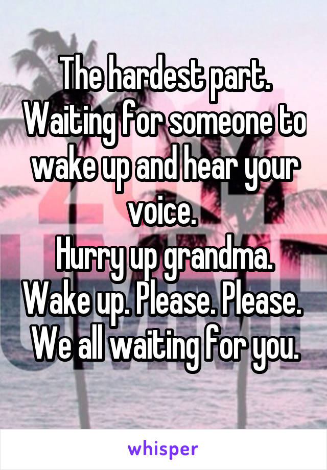The hardest part. Waiting for someone to wake up and hear your voice.  Hurry up grandma. Wake up. Please. Please.  We all waiting for you.