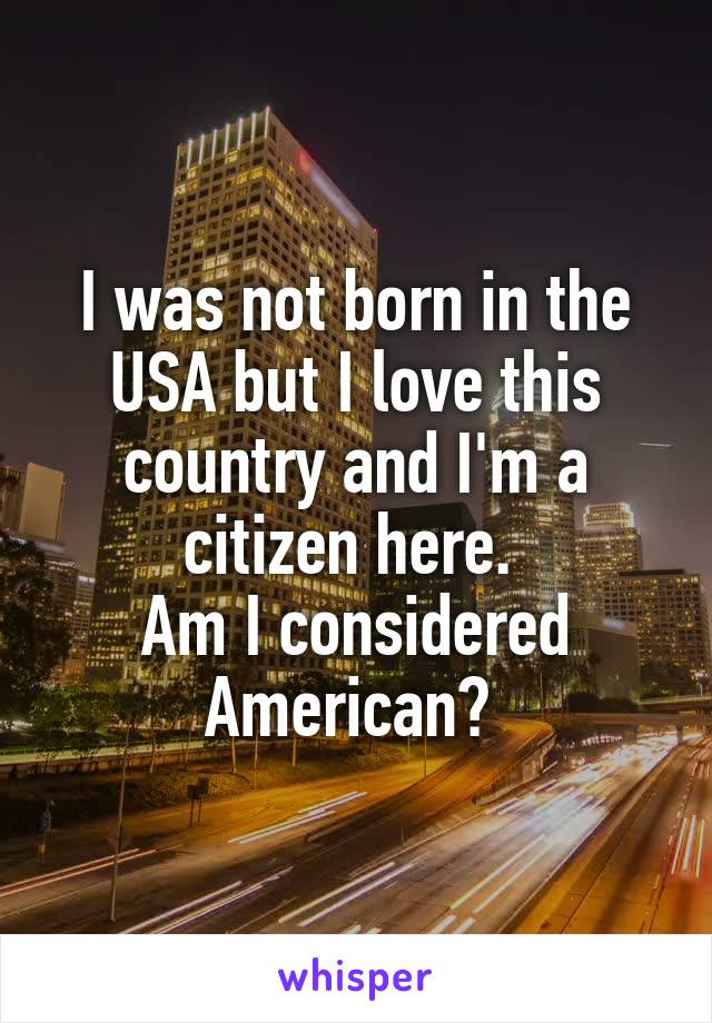 I was not born in the USA but I love this country and I'm a citizen here.  Am I considered American?