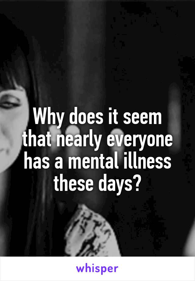 Why does it seem that nearly everyone has a mental illness these days?