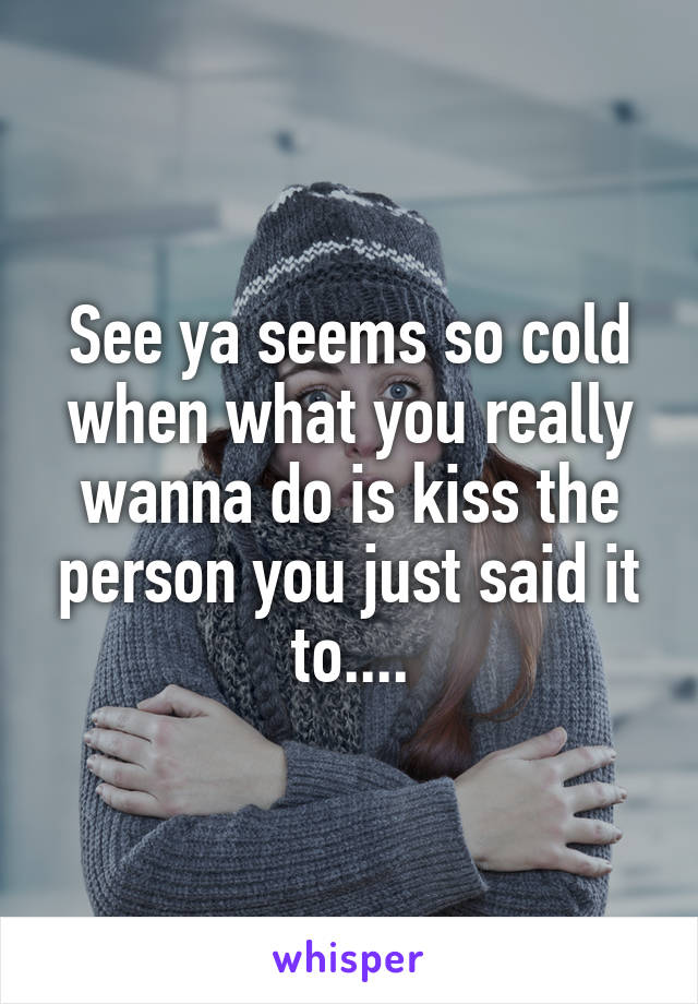 See ya seems so cold when what you really wanna do is kiss the person you just said it to....