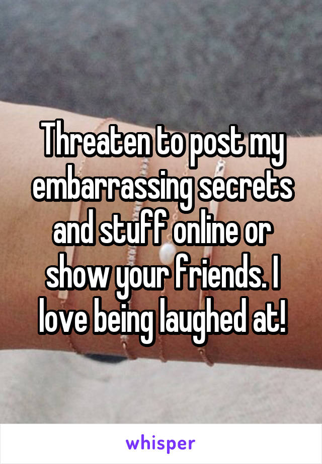 Threaten to post my embarrassing secrets and stuff online or show your friends. I love being laughed at!