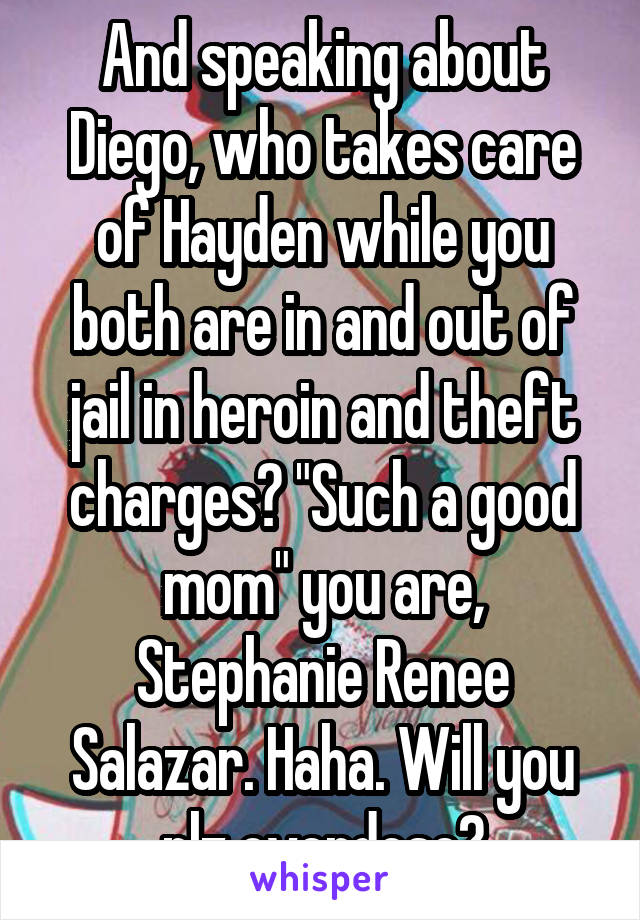 """And speaking about Diego, who takes care of Hayden while you both are in and out of jail in heroin and theft charges? """"Such a good mom"""" you are, Stephanie Renee Salazar. Haha. Will you plz overdose?"""