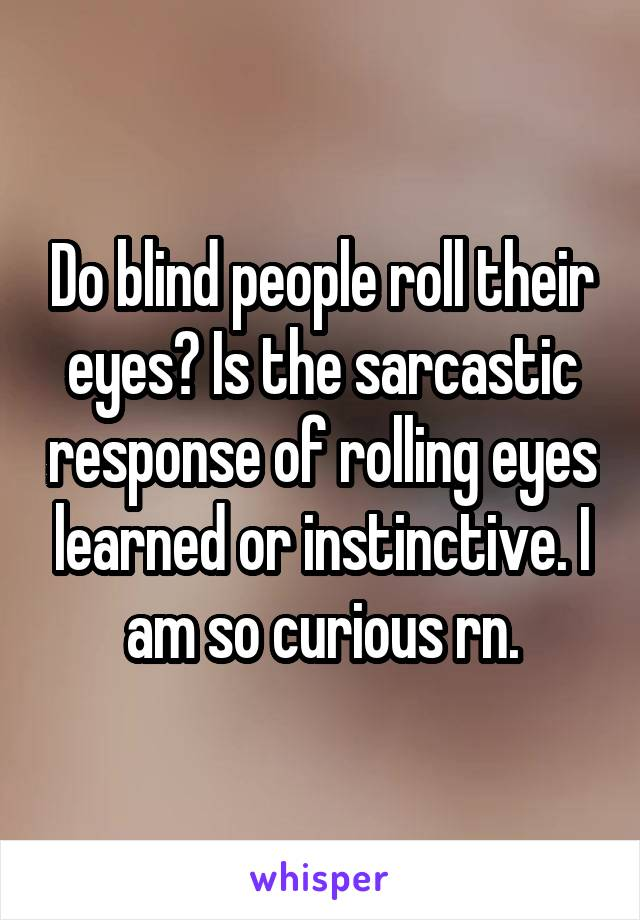 Do blind people roll their eyes? Is the sarcastic response of rolling eyes learned or instinctive. I am so curious rn.