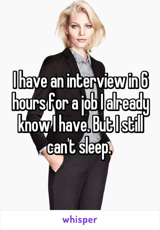 I have an interview in 6 hours for a job I already know I have. But I still can't sleep.