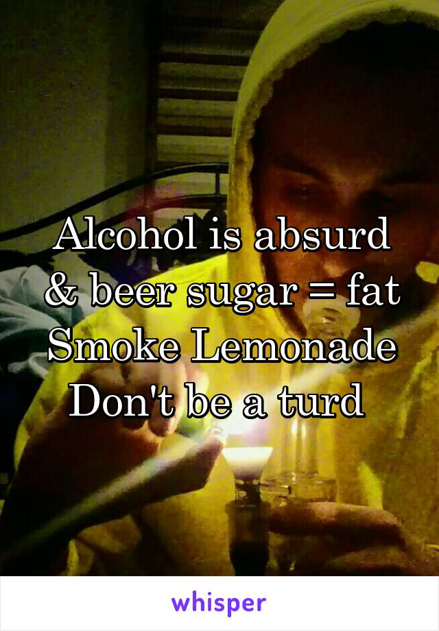 Alcohol is absurd & beer sugar = fat Smoke Lemonade Don't be a turd