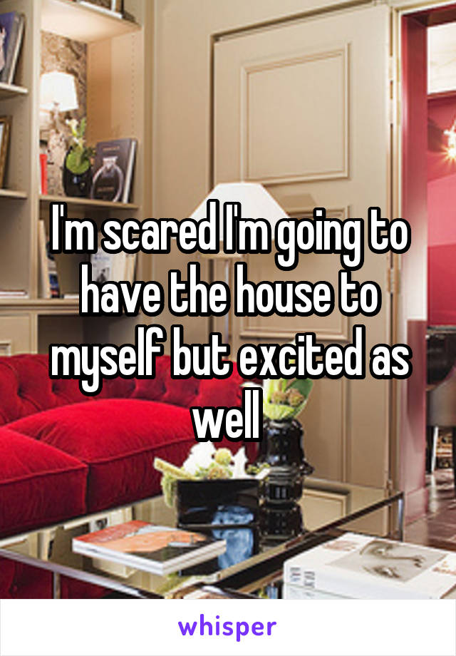 I'm scared I'm going to have the house to myself but excited as well