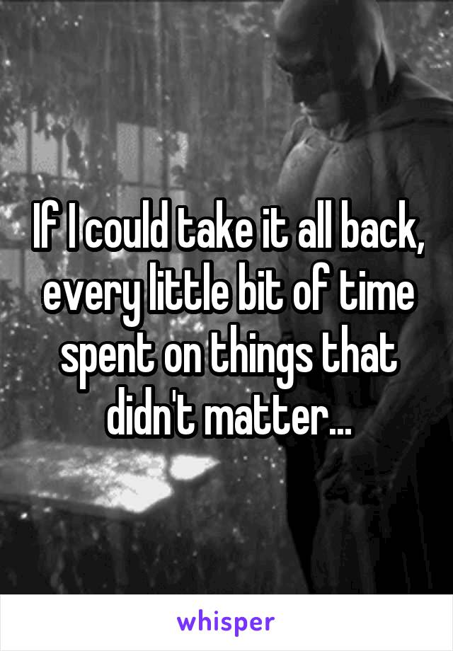 If I could take it all back, every little bit of time spent on things that didn't matter...