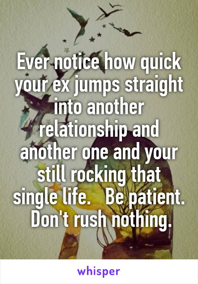 Ever notice how quick your ex jumps straight into another relationship and another one and your still rocking that single life.   Be patient.  Don't rush nothing.