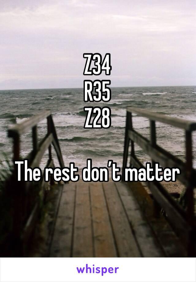 Z34 R35 Z28  The rest don't matter