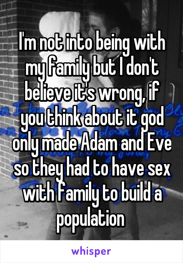 I'm not into being with my family but I don't believe it's wrong, if you think about it god only made Adam and Eve so they had to have sex with family to build a population