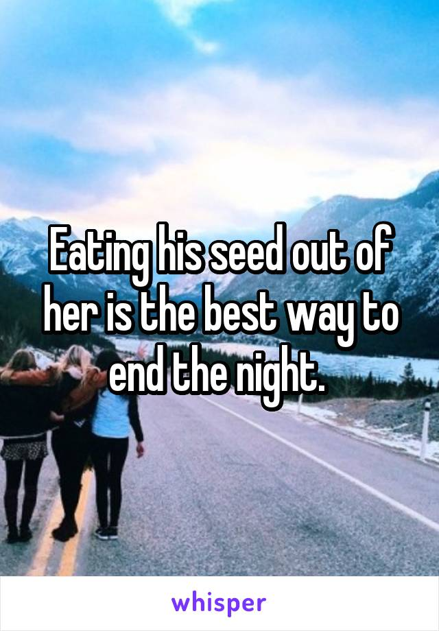 Eating his seed out of her is the best way to end the night.