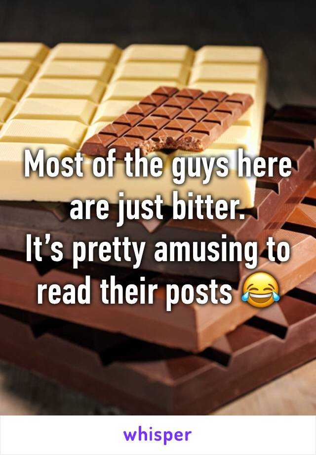 Most of the guys here are just bitter.  It's pretty amusing to read their posts 😂