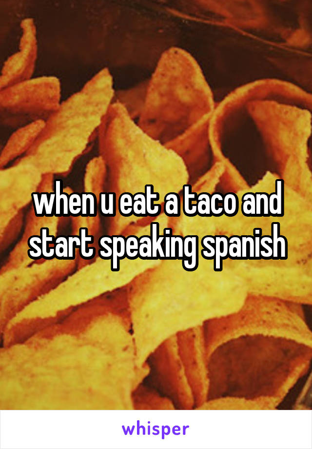 when u eat a taco and start speaking spanish