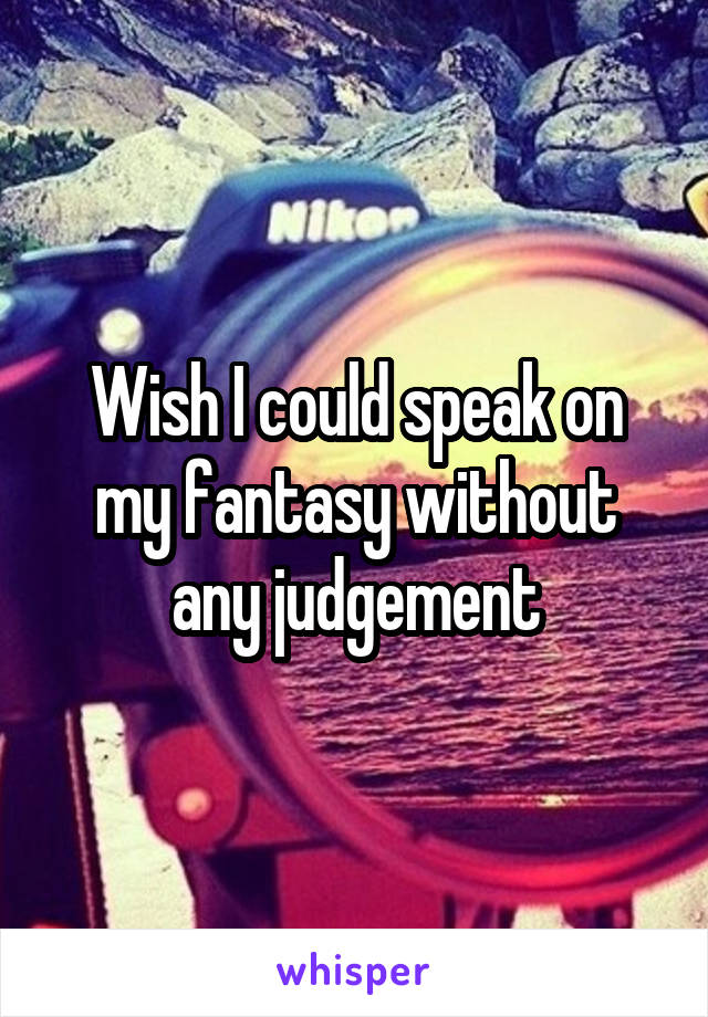 Wish I could speak on my fantasy without any judgement