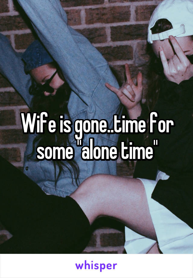 """Wife is gone..time for some """"alone time"""""""