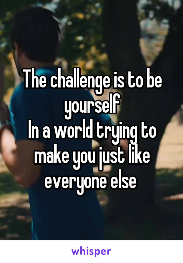 The challenge is to be yourself In a world trying to make you just like everyone else