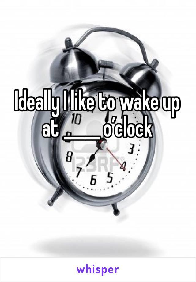 Ideally I like to wake up at _____ o'clock