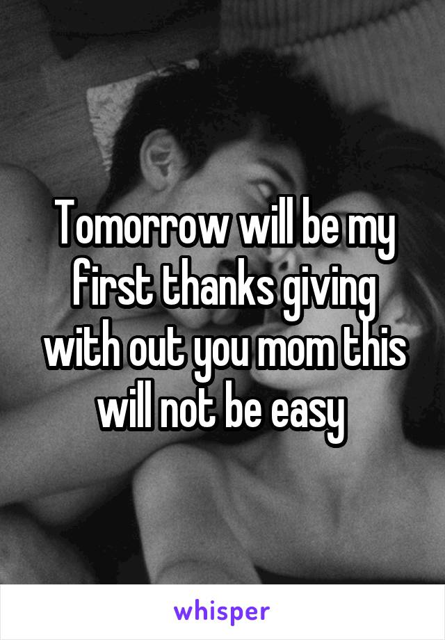 Tomorrow will be my first thanks giving with out you mom this will not be easy