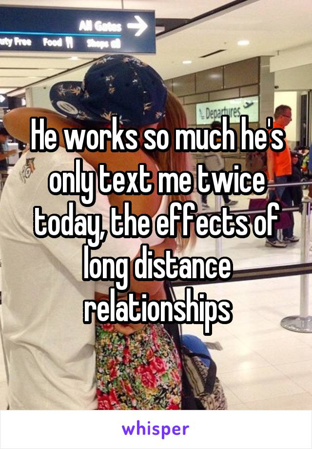 He works so much he's only text me twice today, the effects of long distance relationships