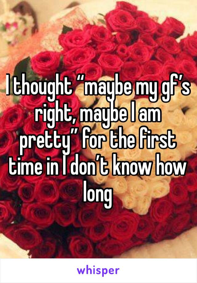 """I thought """"maybe my gf's right, maybe I am pretty"""" for the first time in I don't know how long"""