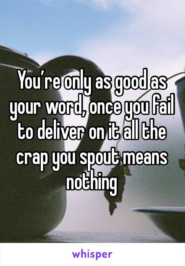 You're only as good as your word, once you fail to deliver on it all the crap you spout means nothing